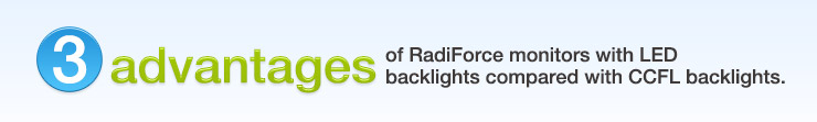 3 advantages of RadiForce monitors with LED backlights compared with CCFL backlights.